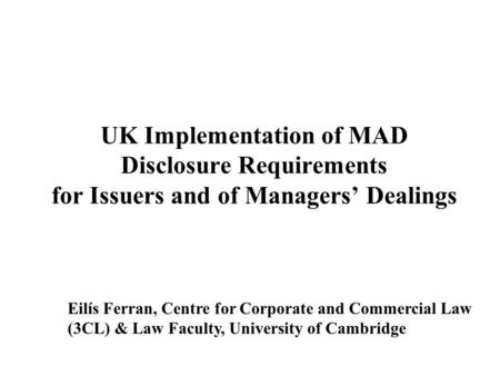 Eilís Ferran, Centre for Corporate and Commercial Law (3CL) & Law Faculty, University of Cambridge UK Implementation of MAD Disclosure Requirements for.