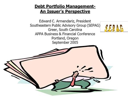 Debt Portfolio Management- An Issuer's Perspective Edward C. Armendariz, President Southeastern Public Advisory Group (SEPAG) Greer, South Carolina APPA.