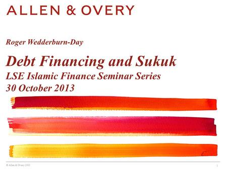 © Allen & Overy 2013 1 Roger Wedderburn-Day Debt Financing and Sukuk LSE Islamic Finance Seminar Series 30 October 2013.