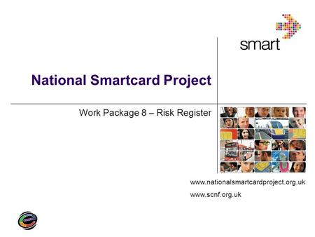 Www.nationalsmartcardproject.org.uk www.scnf.org.uk National Smartcard Project Work Package 8 – Risk Register.