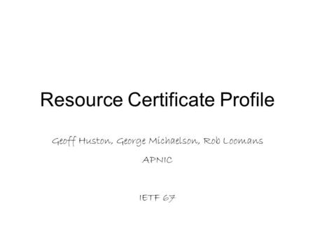Resource Certificate Profile Geoff Huston, George Michaelson, Rob Loomans APNIC IETF 67.