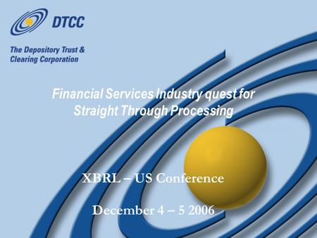 Financial Services Industry quest for Straight Through Processing XBRL – US Conference December 4 – 5 2006 XBRL – US Conference December 4 – 5 2006.