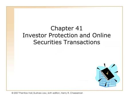 19 - 138 - 1 © 2007 Prentice Hall, Business Law, sixth edition, Henry R. Cheeseman Chapter 41 Investor Protection and Online Securities Transactions.
