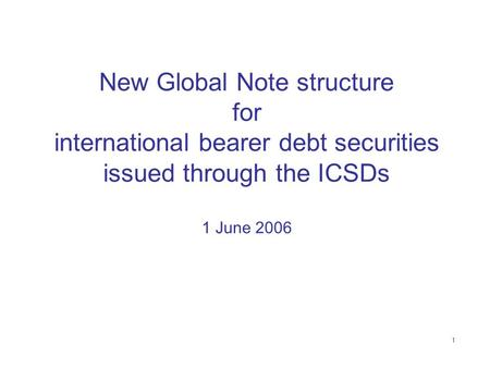 1 New Global Note structure for international bearer debt securities issued through the ICSDs 1 June 2006.
