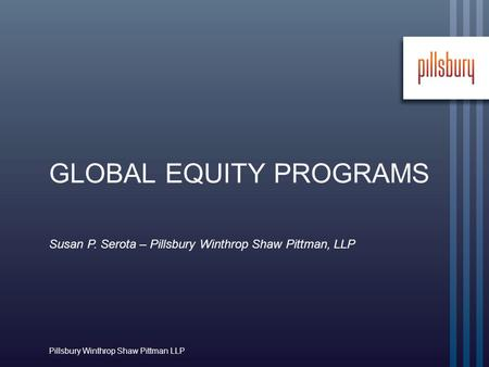 Susan P. Serota – Pillsbury Winthrop Shaw Pittman, LLP Pillsbury Winthrop Shaw Pittman LLP GLOBAL EQUITY PROGRAMS.
