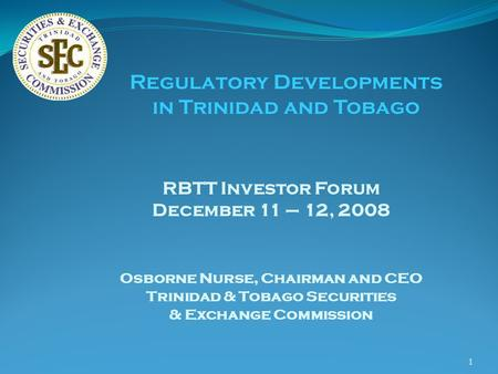 1 RBTT Investor Forum December 11 – 12, 2008 Osborne Nurse, Chairman and CEO Trinidad & Tobago Securities & Exchange Commission Regulatory Developments.