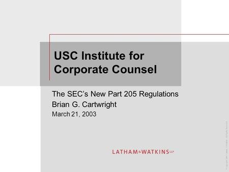 © Copyright 2003 Latham & Watkins. All Rights Reserved. USC Institute for Corporate Counsel The SEC's New Part 205 Regulations Brian G. Cartwright March.