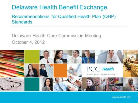 Delaware Health Benefit Exchange Recommendations for Qualified Health Plan (QHP) Standards Delaware Health Care Commission Meeting October 4, 2012 www.pcghealth.com.