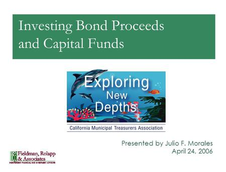 Investing Bond Proceeds and Capital Funds Presented by Julio F. Morales April 24, 2006.