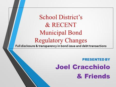 School District's & RECENT Municipal Bond Regulatory Changes Full disclosure & transparency in bond issue and debt transactions PRESENTED BY Joel Cracchiolo.