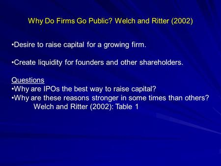 Why Do Firms Go Public? Why Do Firms Go Public? Welch and Ritter (2002) Desire to raise capital for a growing firm. Create liquidity for founders and other.