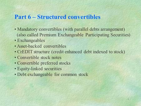 1 Part 6 – Structured convertibles Mandatory convertibles (with parallel debts arrangement) (also called Premium Exchangeable Participating Securities)