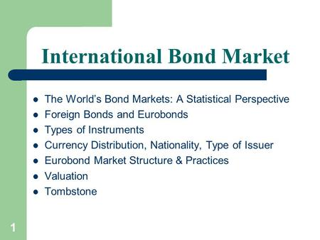 1 International Bond Market The World's Bond Markets: A Statistical Perspective Foreign Bonds and Eurobonds Types of Instruments Currency Distribution,