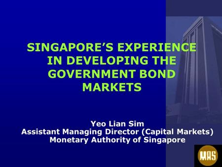 SINGAPORE'S EXPERIENCE IN DEVELOPING THE GOVERNMENT BOND MARKETS Yeo Lian Sim Assistant Managing Director (Capital Markets) Monetary Authority of Singapore.
