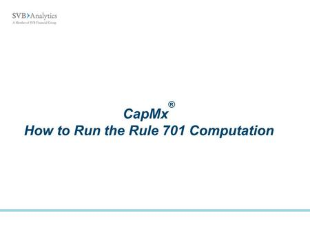 CapMx ® How to Run the Rule 701 Computation. CapMx How to Run the Rule 701 Computation Rule 701 - Background Pre-Computation Tasks Running the Computation/Test.