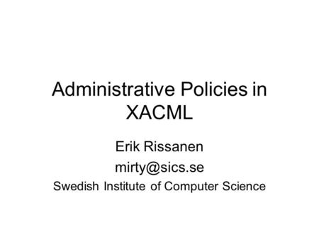 Administrative Policies in XACML Erik Rissanen Swedish Institute of Computer Science.
