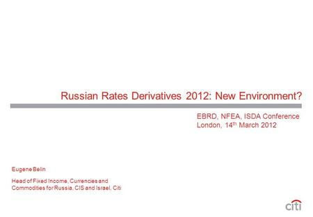 Russian Rates Derivatives 2012: New Environment? Eugene Belin Head of Fixed Income, Currencies and Commodities for Russia, CIS and Israel, Citi EBRD, NFEA,