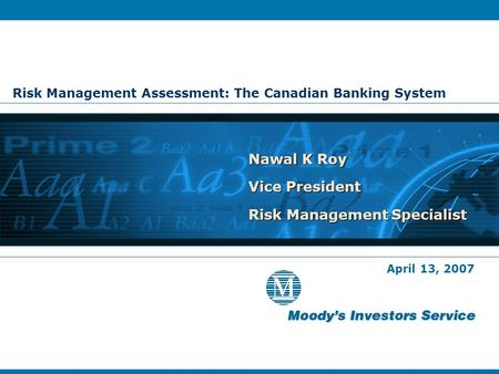 Risk Management Assessment: The Canadian Banking System Nawal K Roy Vice President Risk Management Specialist Nawal K Roy Vice President Risk Management.