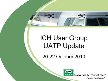 ICH User Group UATP Update 20-22 October 2010. What is UATP? Low cost payment network privately owned by 21 airlines worldwide Founded in 1936 (the world's.