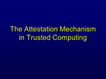The Attestation Mechanism in Trusted Computing. A Simple Remote Attestation Protocol Platform TPM Verifier Application A generates PK A & SK A 2) computes.