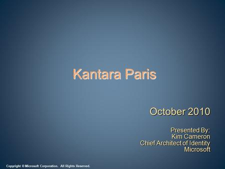 Copyright © Microsoft Corporation. All Rights Reserved. Kantara Paris October 2010 Presented By: Kim Cameron Chief Architect of Identity Microsoft.