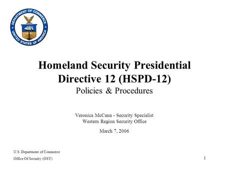 1 Homeland Security Presidential Directive 12 (HSPD-12) Policies & Procedures Veronica McCann - Security Specialist Western Region Security Office March.