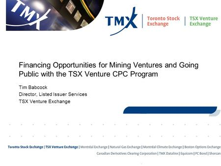 1 Financing Opportunities for Mining Ventures and Going Public with the TSX Venture CPC Program Tim Babcock Director, Listed Issuer Services TSX Venture.