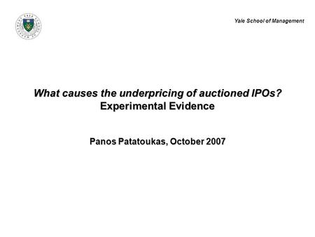 Yale School of Management What causes the underpricing of auctioned IPOs? Experimental Evidence Panos Patatoukas, October 2007.