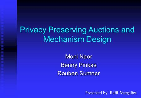 Privacy Preserving Auctions and Mechanism Design Moni Naor Benny Pinkas Reuben Sumner Presented by: Raffi Margaliot.