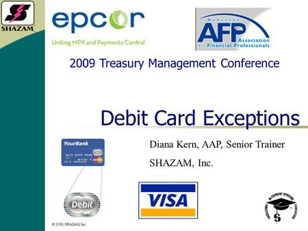 © 2009, SHAZAM, Inc. 1 Debit Card Exceptions Diana Kern, AAP, Senior Trainer SHAZAM, Inc. 2009 Treasury Management Conference.