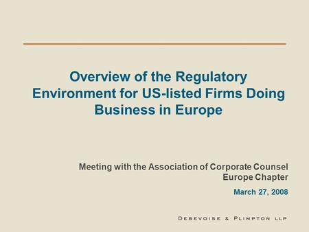 Overview of the Regulatory Environment for US-listed Firms Doing Business in Europe Meeting with the Association of Corporate Counsel Europe Chapter March.