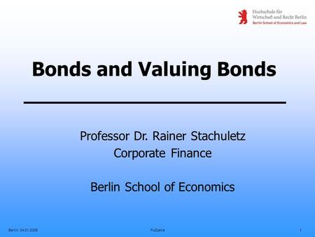 Berlin, 04.01.2006Fußzeile1 Bonds and Valuing Bonds Professor Dr. Rainer Stachuletz Corporate Finance Berlin School of Economics.
