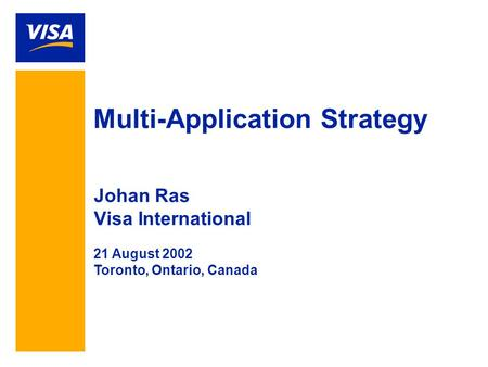 Multi-Application Strategy Johan Ras Visa International 21 August 2002 Toronto, Ontario, Canada.