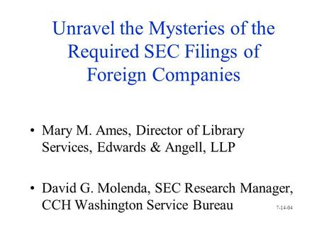 Unravel the Mysteries of the Required SEC Filings of Foreign Companies Mary M. Ames, Director of Library Services, Edwards & Angell, LLP David G. Molenda,