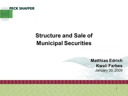 Peck, Shaffer & Williams LLP 1 Structure and Sale of Municipal Securities Matthias Edrich Kwali Farbes January 30, 2009.