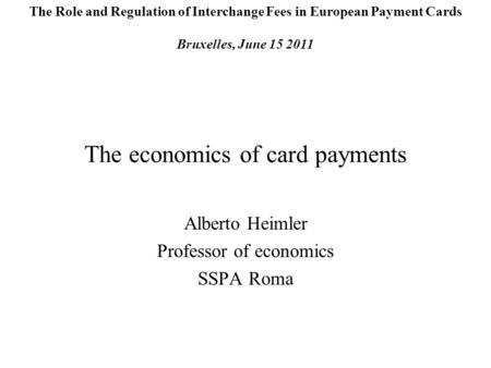 The economics of card payments Alberto Heimler Professor of economics SSPA Roma The Role and Regulation of Interchange Fees in European Payment Cards Bruxelles,