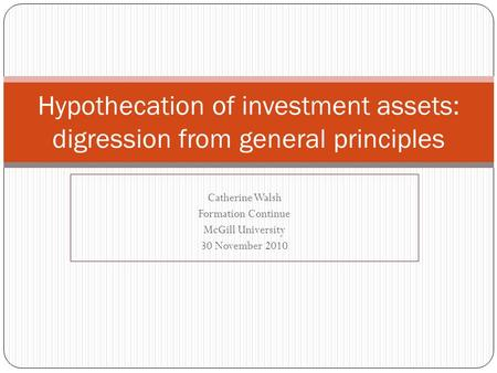 Catherine Walsh Formation Continue McGill University 30 November 2010 Hypothecation of investment assets: digression from general principles.
