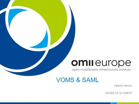 VOMS & SAML Valerio Venturi MWSG 12 12-13/6/07. EU project: RIO31844-OMII-EUROPE OMII-Europe OMII-Europe is an EU-funded project which has been established.