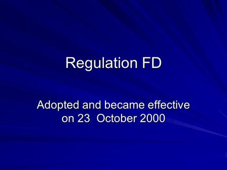 Regulation FD Adopted and became effective on 23 October 2000.