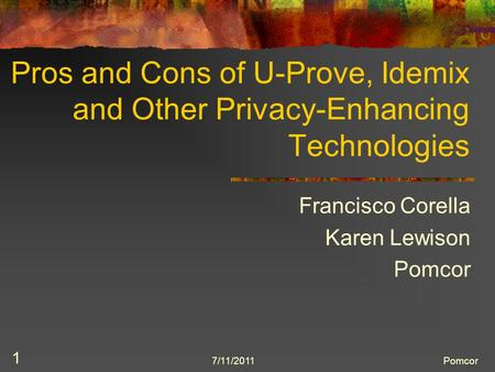 7/11/2011Pomcor 1 Pros and Cons of U-Prove, Idemix and Other Privacy-Enhancing Technologies Francisco Corella Karen Lewison Pomcor.