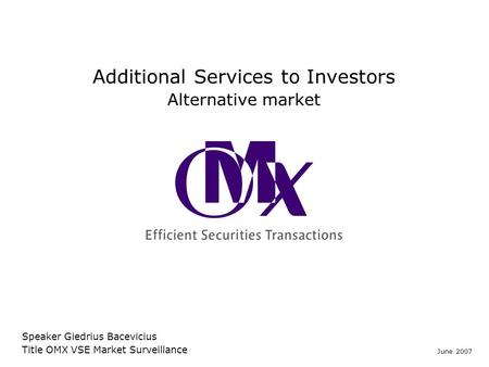 Additional Services to Investors Alternative market Speaker Giedrius Bacevicius Title OMX VSE Market Surveillance June 2007.