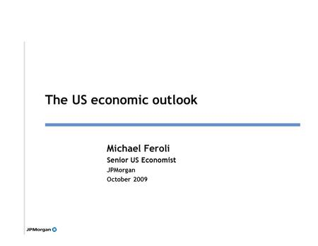 1 Michael Feroli Senior US Economist JPMorgan October 2009 Click to edit Master title style The US economic outlook.