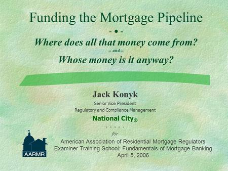 Funding the Mortgage Pipeline -  - Where does all that money come from? -- and -- Whose money is it anyway? Jack Konyk Senior Vice President Regulatory.