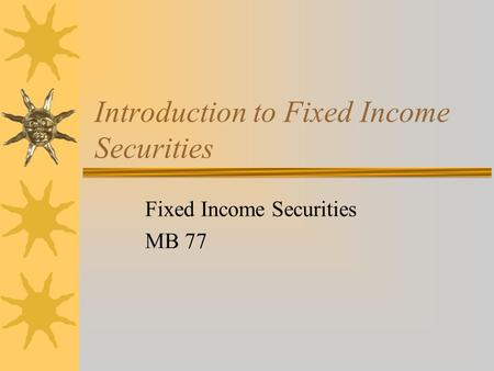 Introduction to Fixed Income Securities Fixed Income Securities MB 77.