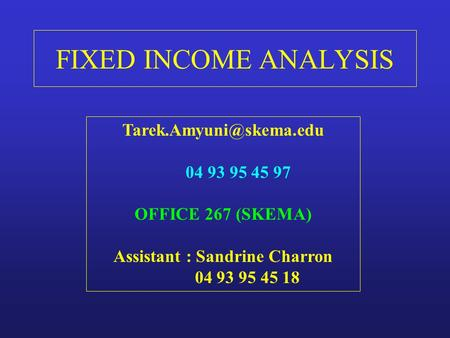 FIXED INCOME ANALYSIS Tarek.Amyuni@skema.edu 04 93 95 45 97 OFFICE 267 (SKEMA) Assistant : Sandrine Charron 04 93 95 45 18.