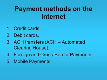 Payment methods on the internet 1.Credit cards. 2.Debit cards. 3.ACH transfers (ACH – Automated Clearing House). 4.Foreign and Cross-Border Payments. 5.Mobile.
