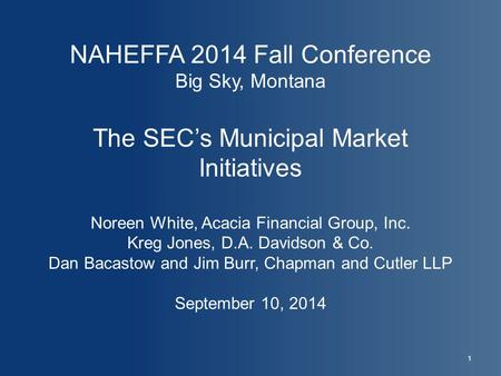NAHEFFA 2014 Fall Conference Big Sky, Montana The SEC's Municipal Market Initiatives Noreen White, Acacia Financial Group, Inc. Kreg Jones, D.A. Davidson.