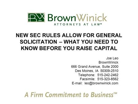NEW SEC RULES ALLOW FOR GENERAL SOLICITATION – WHAT YOU NEED TO KNOW BEFORE YOU RAISE CAPITAL Joe Leo BrownWinick 666 Grand Avenue, Suite 2000 Des Moines,