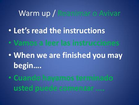 Warm up / Reanimar o Avivar Let's read the instructions Vamos a leer las instrucciones When we are finished you may begin…. Cuando hayamos terminado usted.