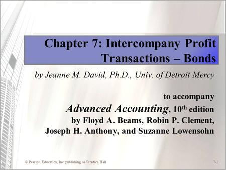© Pearson Education, Inc. publishing as Prentice Hall7-1 Chapter 7: Intercompany Profit Transactions – Bonds by Jeanne M. David, Ph.D., Univ. of Detroit.